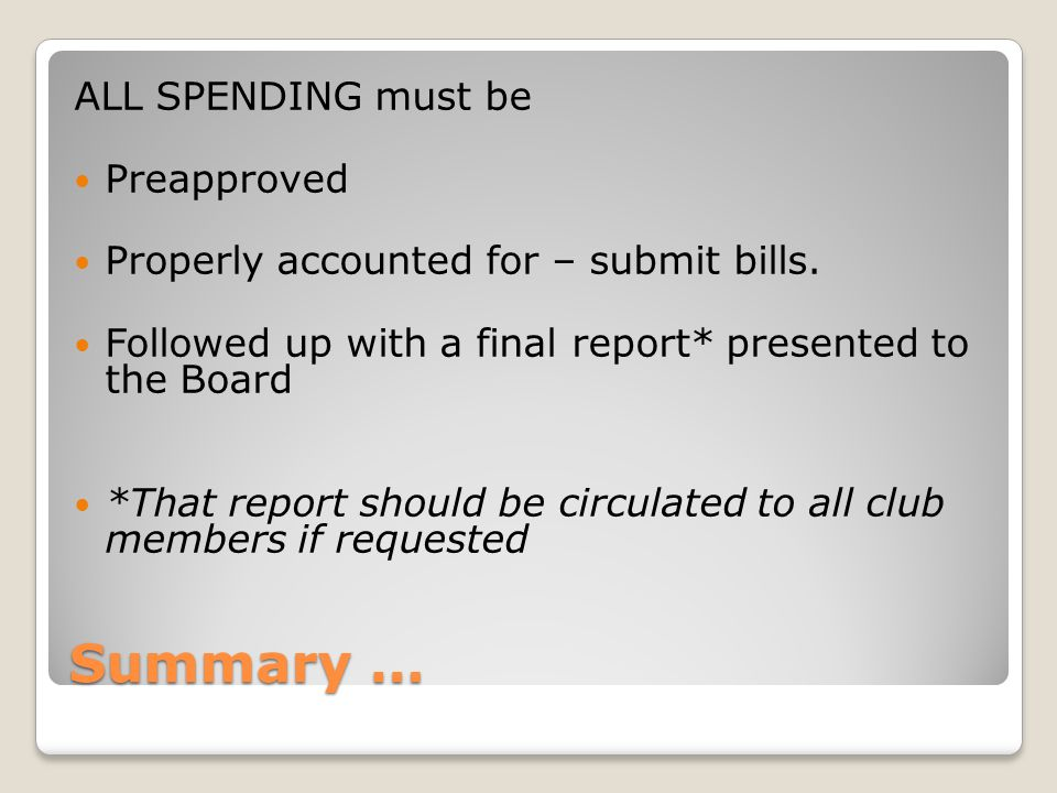 Summary … ALL SPENDING must be Preapproved Properly accounted for – submit bills. Followed up with a final report* presented to the Board *That report