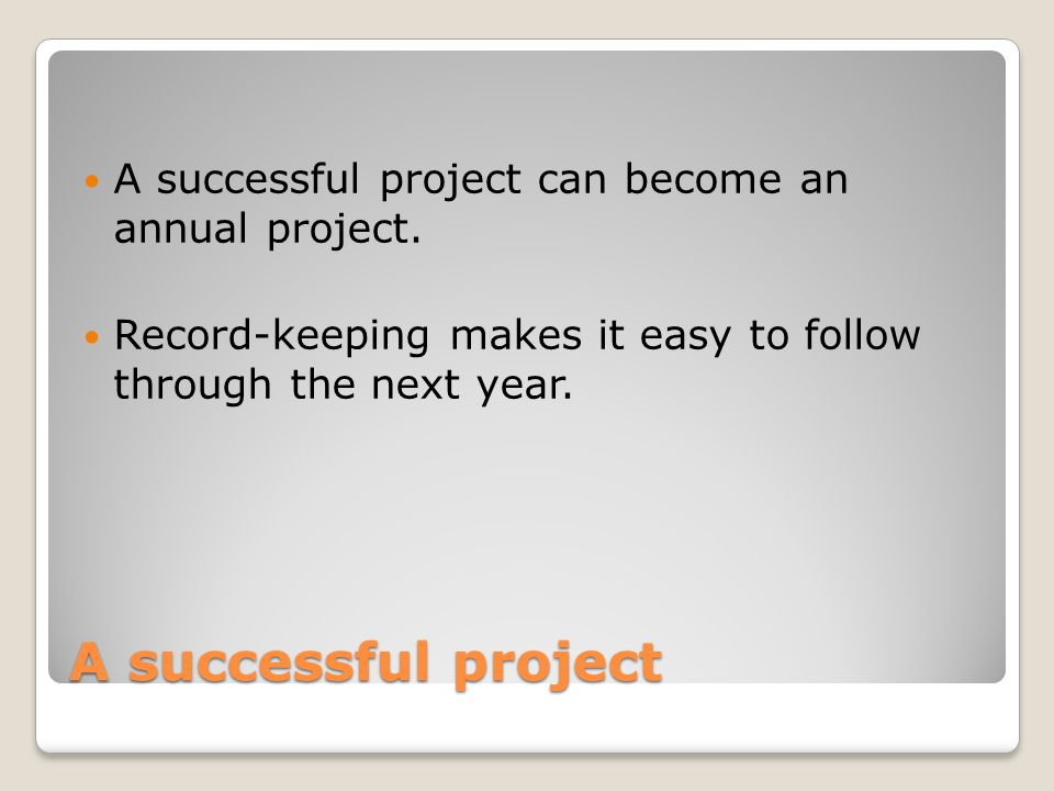 A successful project A successful project can become an annual project. Record-keeping makes it easy to follow through the next year.