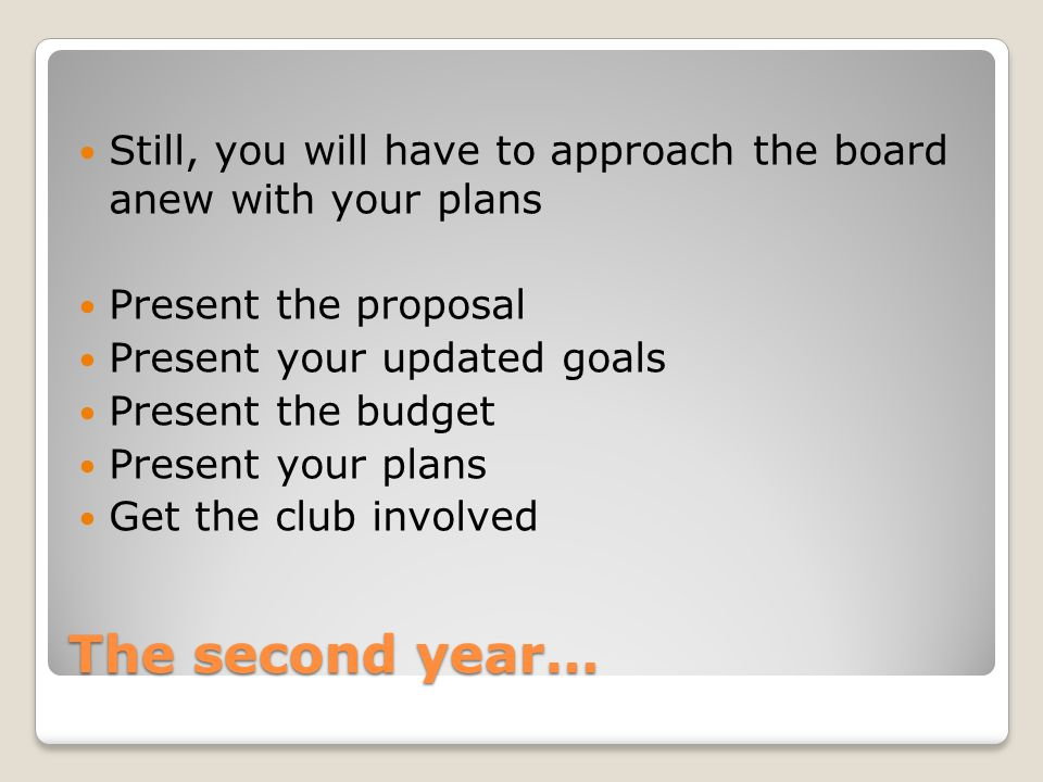 The second year… Still, you will have to approach the board anew with your plans Present the proposal Present your updated goals Present the budget Pr