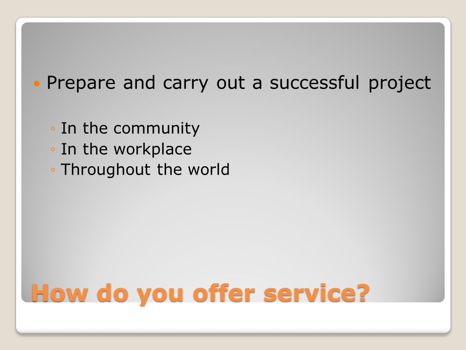 How do you offer service? Prepare and carry out a successful project In the community In the workplace Throughout the world