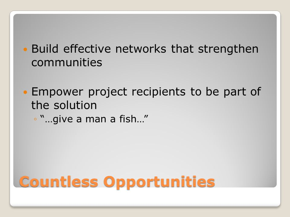 Countless Opportunities Build effective networks that strengthen communities Empower project recipients to be part of the solution …give a man a fish…