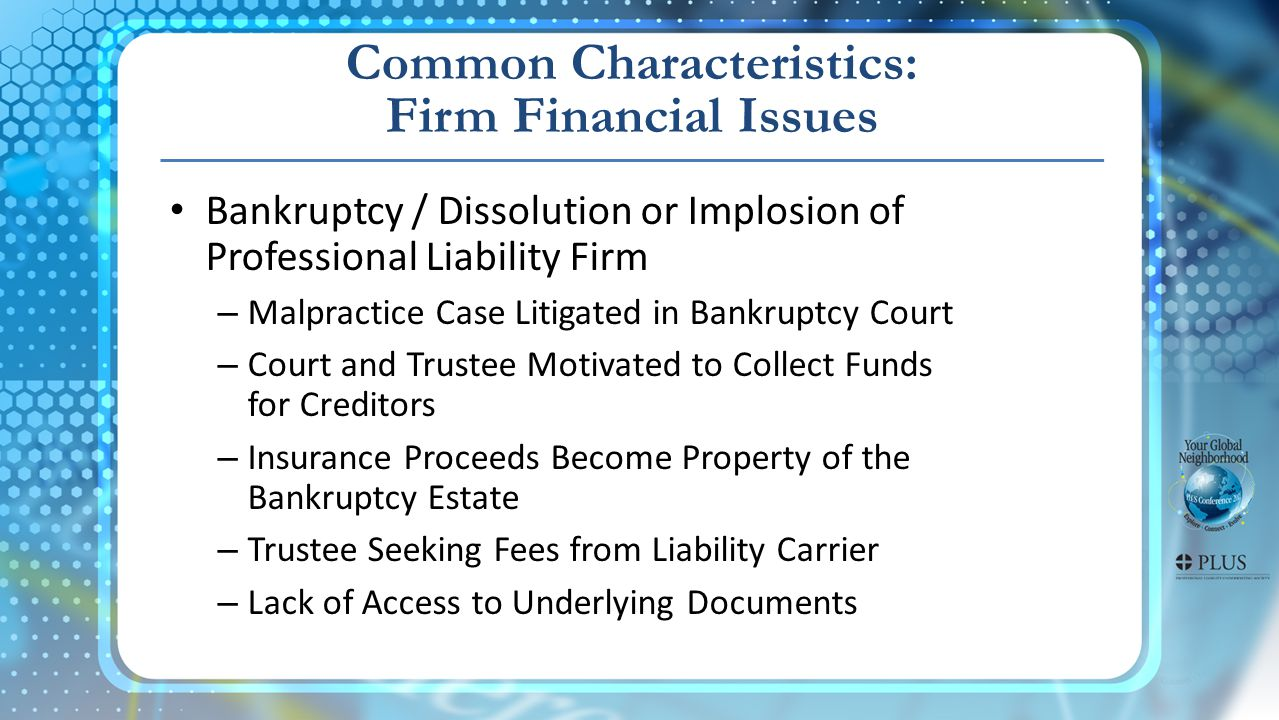 Common Characteristics: Firm Financial Issues Bankruptcy / Dissolution or Implosion of Professional Liability Firm – Malpractice Case Litigated in Bankruptcy Court – Court and Trustee Motivated to Collect Funds for Creditors – Insurance Proceeds Become Property of the Bankruptcy Estate – Trustee Seeking Fees from Liability Carrier – Lack of Access to Underlying Documents