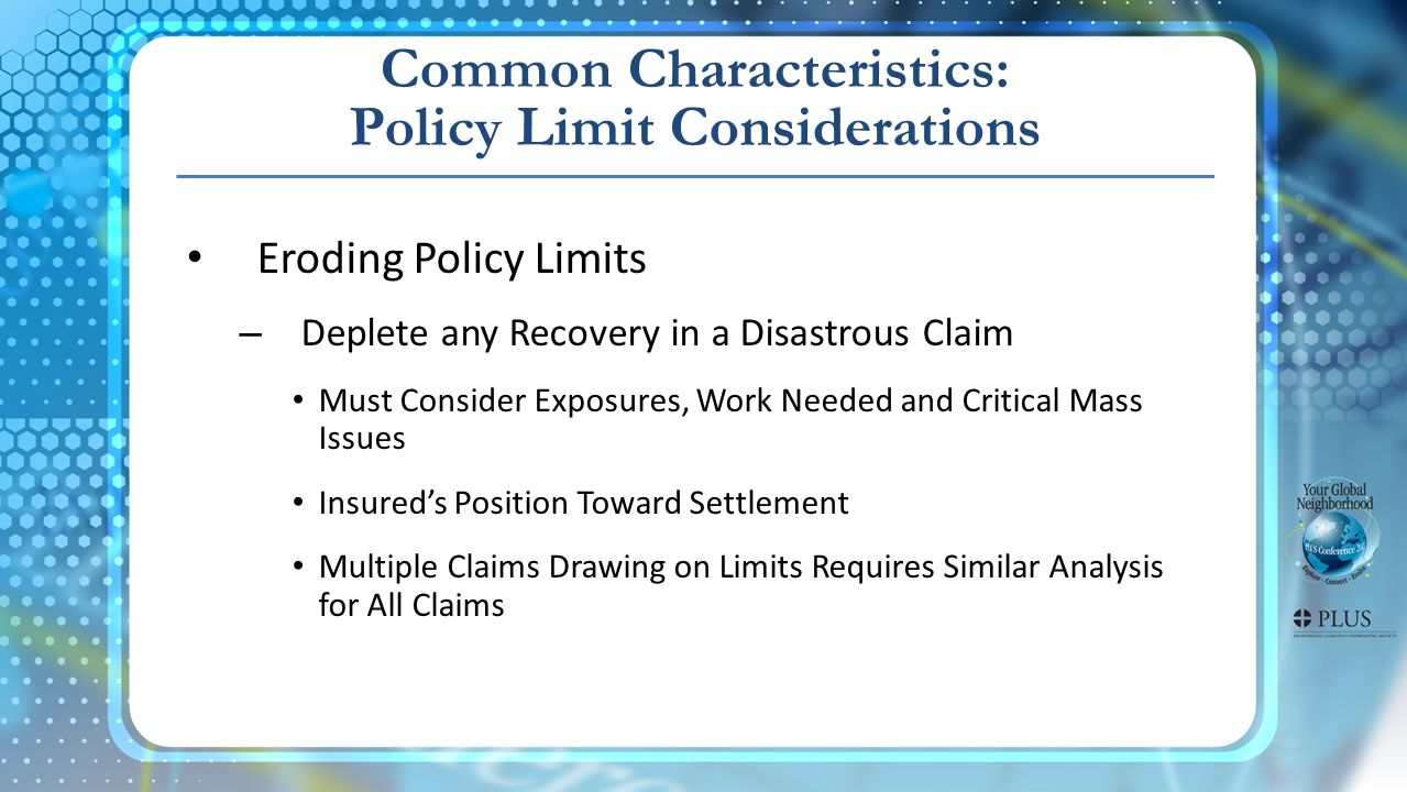 Common Characteristics: Policy Limit Considerations Eroding Policy Limits – Deplete any Recovery in a Disastrous Claim Must Consider Exposures, Work Needed and Critical Mass Issues Insureds Position Toward Settlement Multiple Claims Drawing on Limits Requires Similar Analysis for All Claims