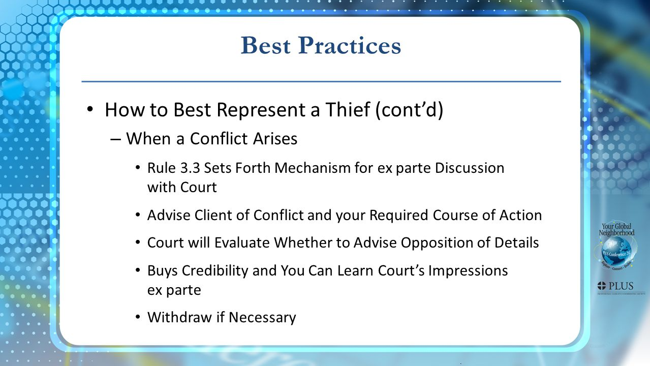 . Best Practices How to Best Represent a Thief (contd) – When a Conflict Arises Rule 3.3 Sets Forth Mechanism for ex parte Discussion with Court Advise Client of Conflict and your Required Course of Action Court will Evaluate Whether to Advise Opposition of Details Buys Credibility and You Can Learn Courts Impressions ex parte Withdraw if Necessary