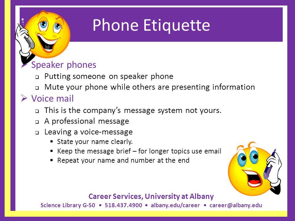 Career Services, University at Albany Science Library G-50 518.437.4900 albany.edu/career career@albany.edu Phone Etiquette Speaker phones Putting som