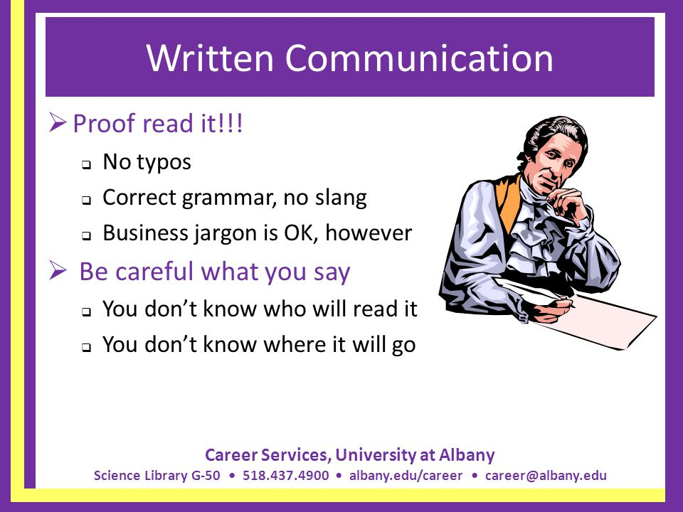 Career Services, University at Albany Science Library G-50 518.437.4900 albany.edu/career career@albany.edu Written Communication Proof read it!!! No