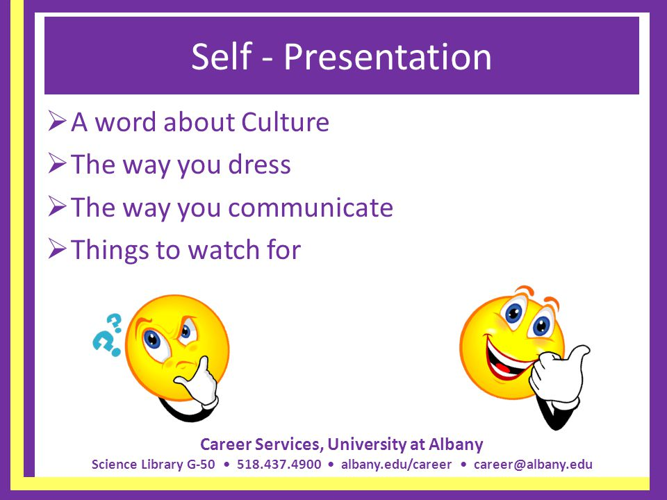 Career Services, University at Albany Science Library G-50 518.437.4900 albany.edu/career career@albany.edu Self - Presentation A word about Culture T