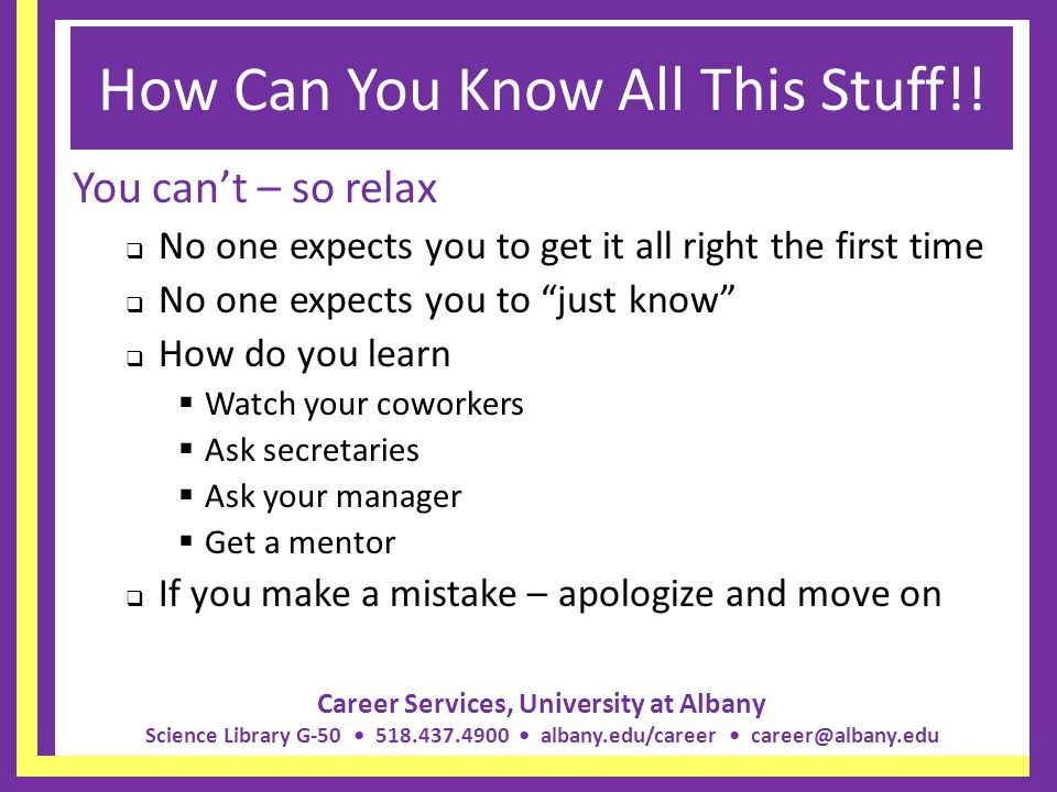 Career Services, University at Albany Science Library G-50 518.437.4900 albany.edu/career career@albany.edu How Can You Know All This Stuff!! You cant