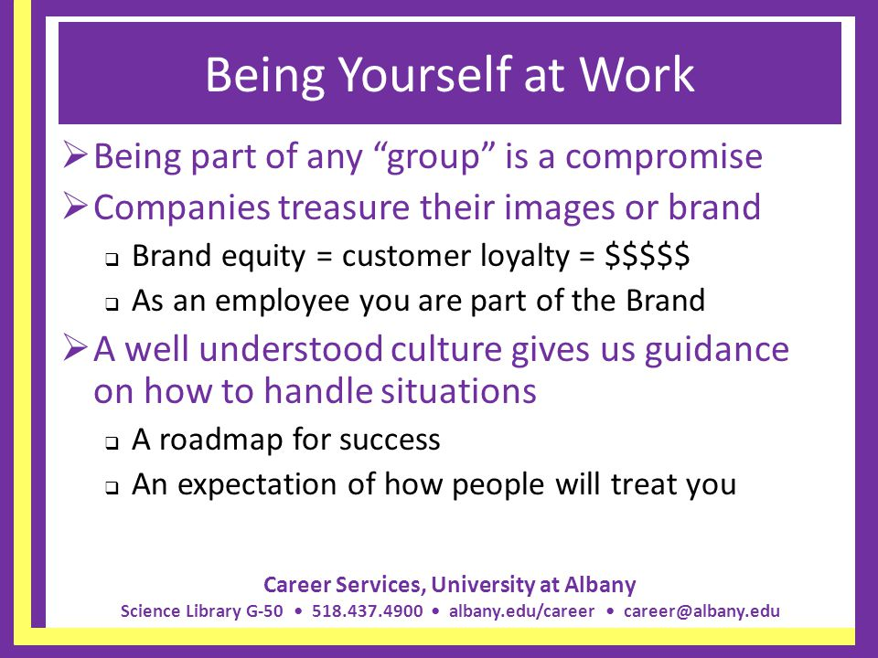Career Services, University at Albany Science Library G-50 518.437.4900 albany.edu/career career@albany.edu Being Yourself at Work Being part of any g
