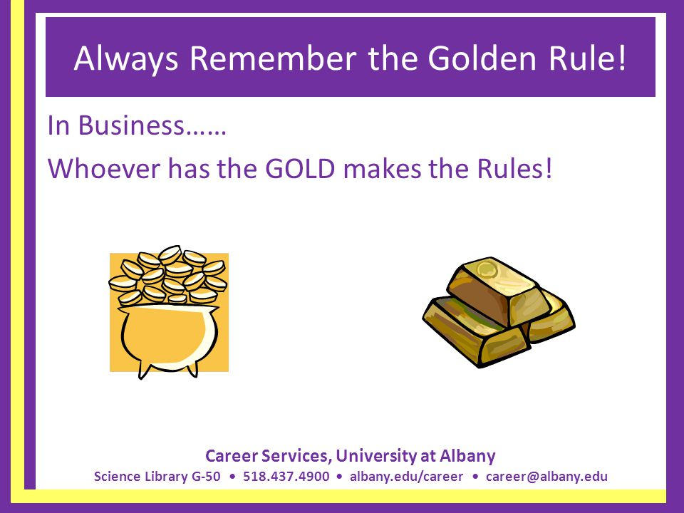 Career Services, University at Albany Science Library G-50 518.437.4900 albany.edu/career career@albany.edu Always Remember the Golden Rule! In Busine