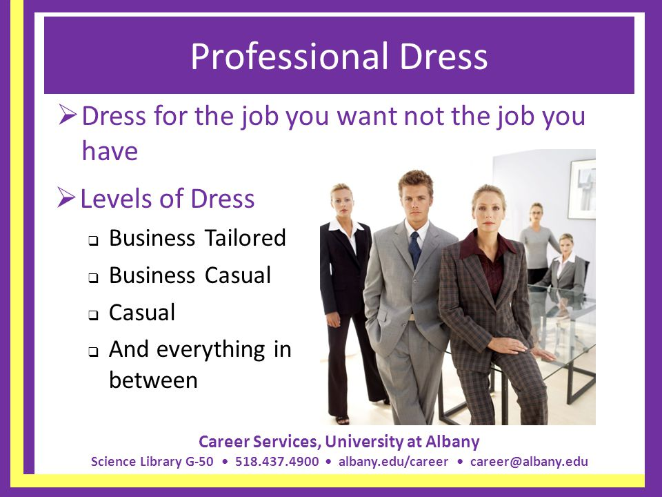 Career Services, University at Albany Science Library G-50 518.437.4900 albany.edu/career career@albany.edu Professional Dress Dress for the job you w