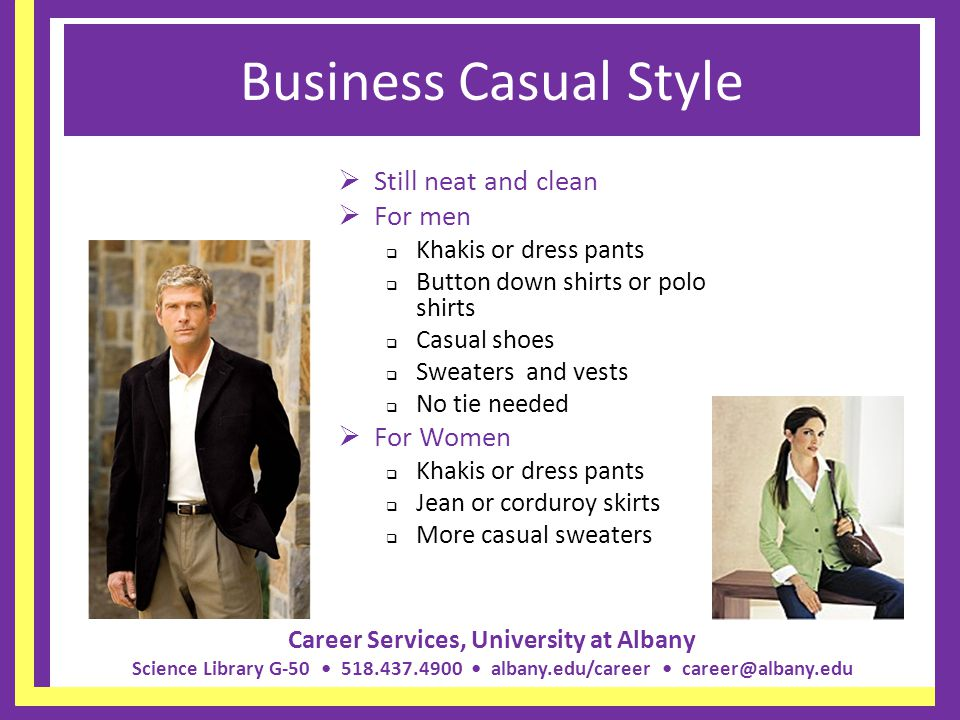 Career Services, University at Albany Science Library G-50 518.437.4900 albany.edu/career career@albany.edu In-between Between Business Tailored and Business Casual Men Sports Jacket and tie – not a suit Khakis or dress pants Women Jackets – not a suit Skirts – no denim or corduroy Dressy sweaters – twin set