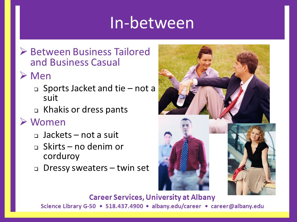 Career Services, University at Albany Science Library G-50 518.437.4900 albany.edu/career career@albany.edu What to watch Rewards: Not everyone gets a raise; rewards are based on results Dress: Dress conservatively until you know what is allowed at your company Dress similar to people who are respected Ask about piercings and tattoos Your parents: Have nothing to do with your job They CANNOT advocate for you at work