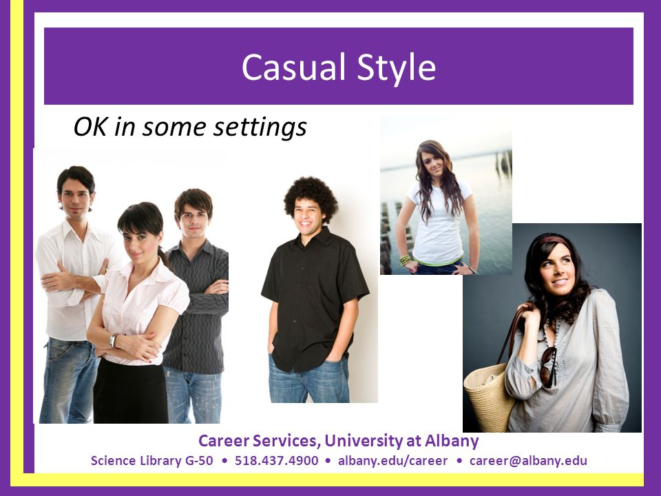 Career Services, University at Albany Science Library G-50 518.437.4900 albany.edu/career career@albany.edu Donts for Men Forget to shave Too much jewelry Forget to tuck in your shirt – unless casual dress Baggy pants Extreme hairstyles or unnatural hair colors (i.e.