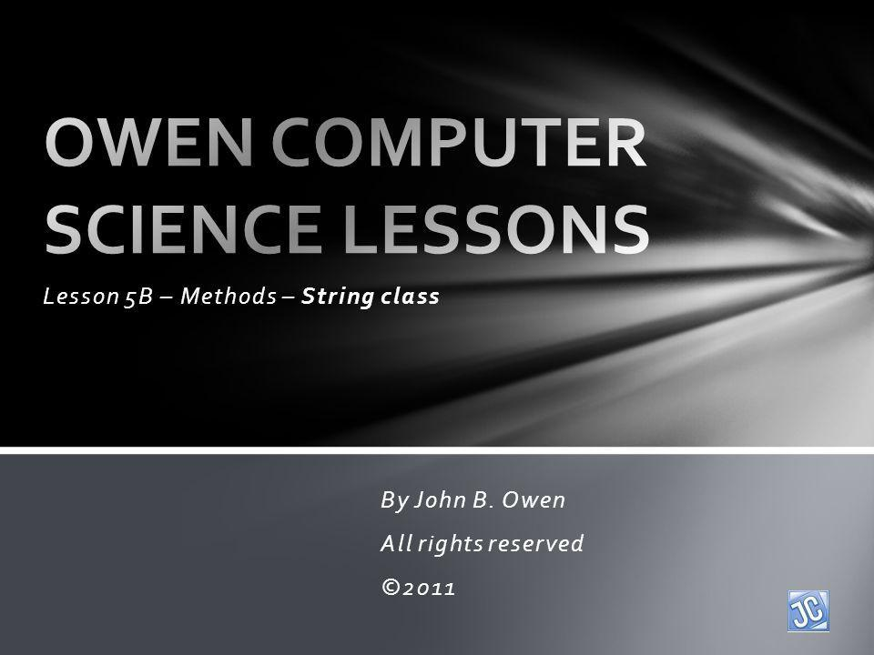 Lesson 5B – Methods – String class By John B. Owen All rights reserved ©2011