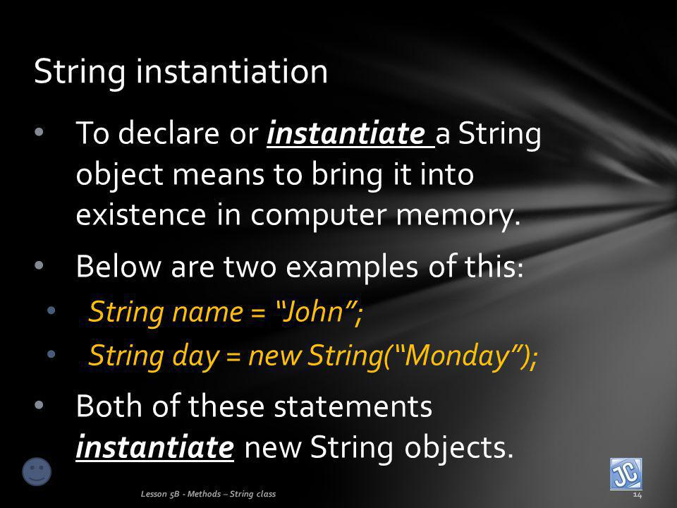 To declare or instantiate a String object means to bring it into existence in computer memory.