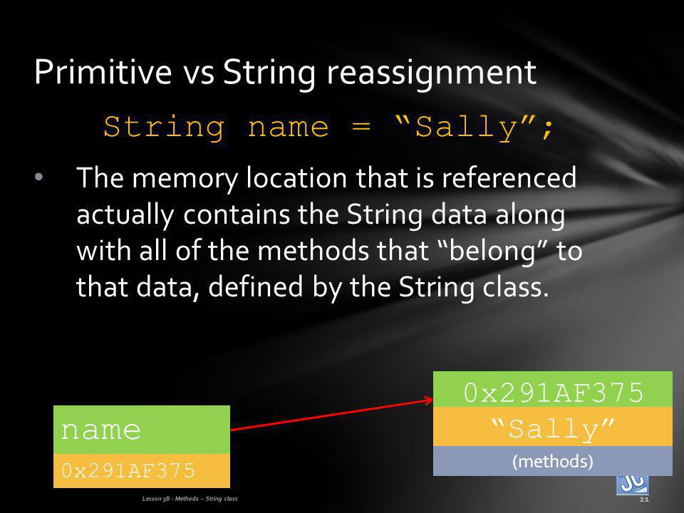 String name = Sally; The memory location that is referenced actually contains the String data along with all of the methods that belong to that data, defined by the String class.