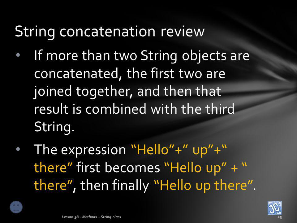 If more than two String objects are concatenated, the first two are joined together, and then that result is combined with the third String.