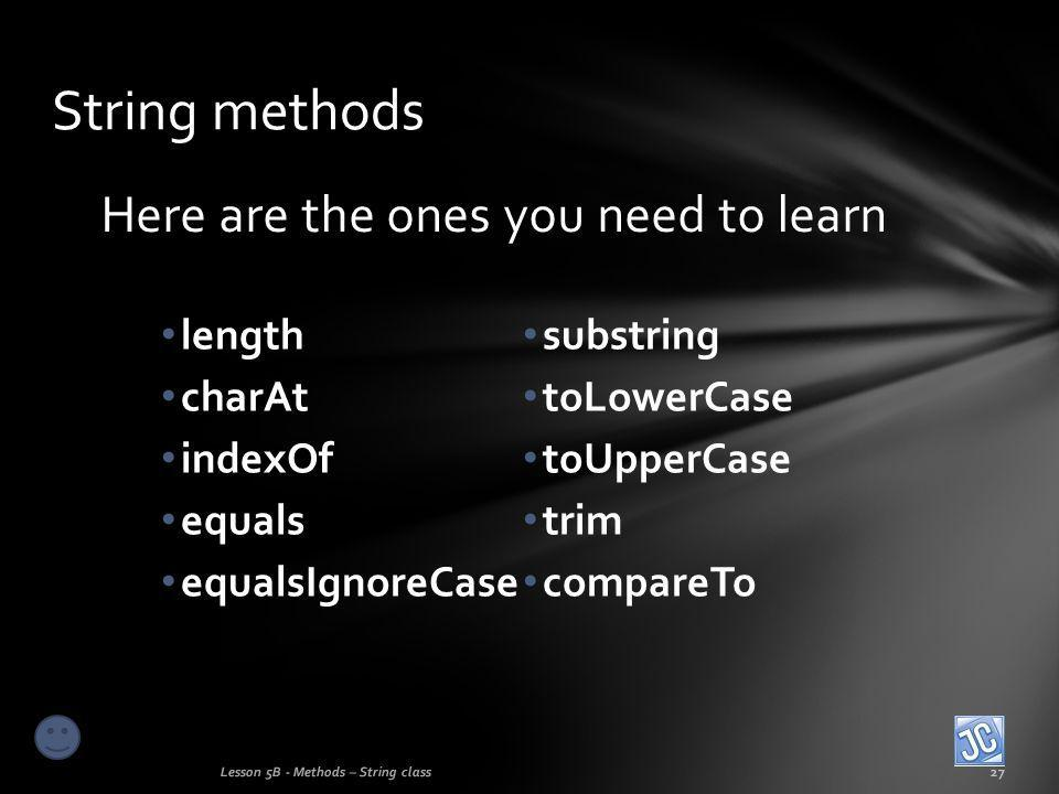 Here are the ones you need to learn String methods Lesson 5B - Methods – String class27 length charAt indexOf equals equalsIgnoreCase substring toLowerCase toUpperCase trim compareTo