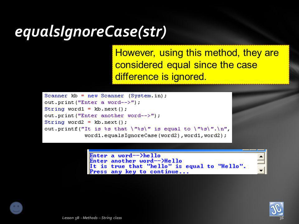 equalsIgnoreCase(str) Lesson 5B - Methods – String class36 However, using this method, they are considered equal since the case difference is ignored.