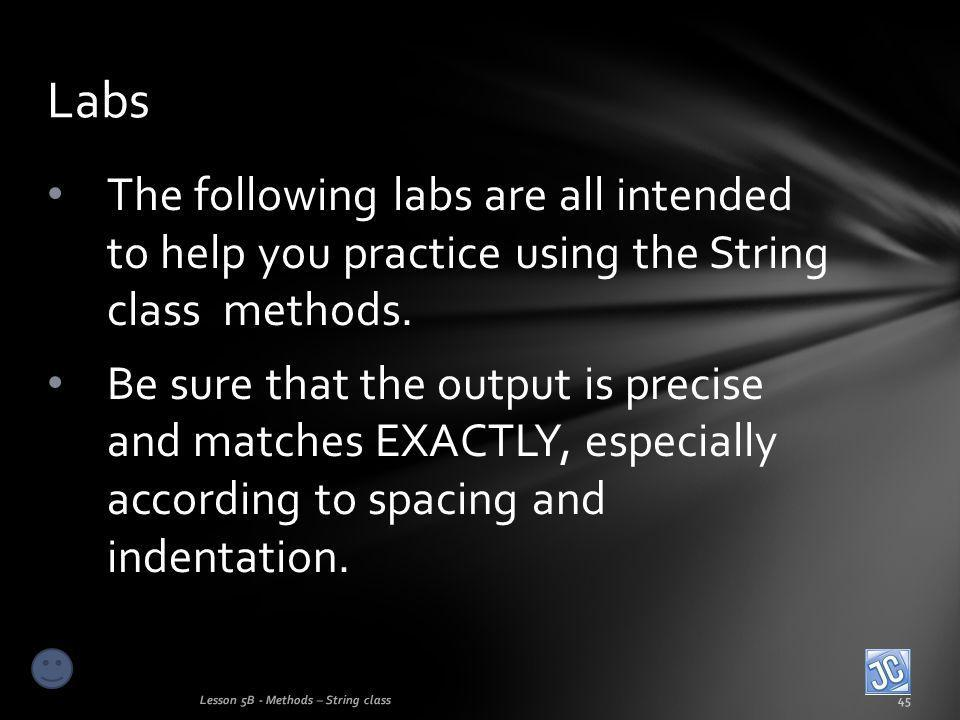The following labs are all intended to help you practice using the String class methods.