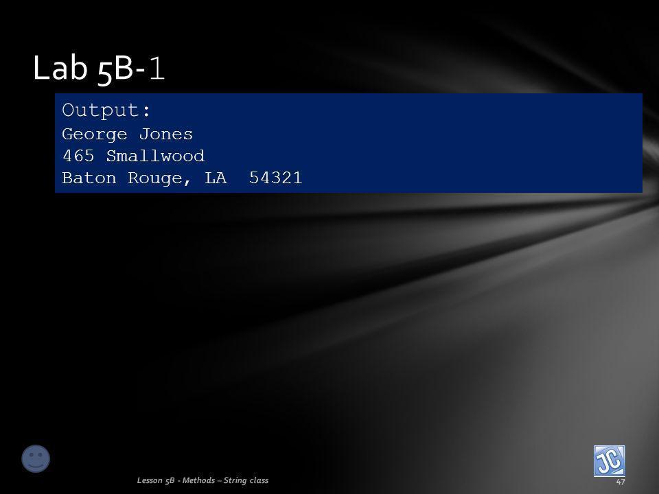 Lab 5B- 1 Lesson 5B - Methods – String class47 Output: George Jones 465 Smallwood Baton Rouge, LA 54321
