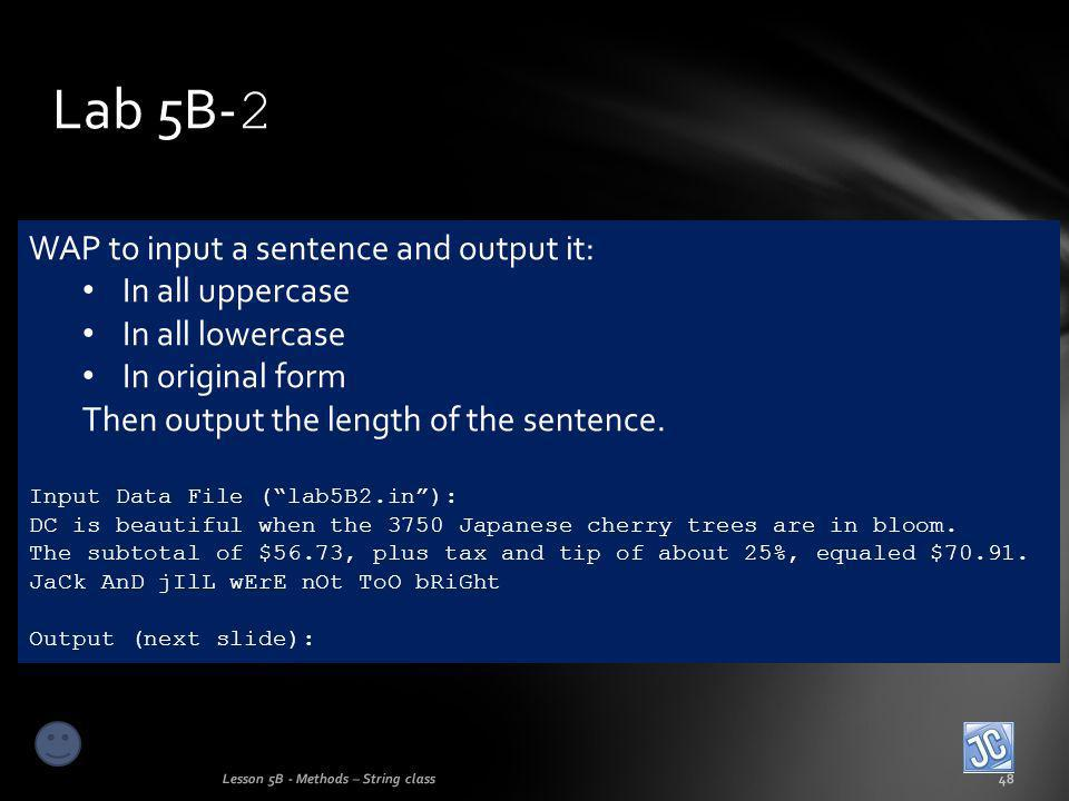 Lab 5B- 2 Lesson 5B - Methods – String class48 WAP to input a sentence and output it: In all uppercase In all lowercase In original form Then output the length of the sentence.
