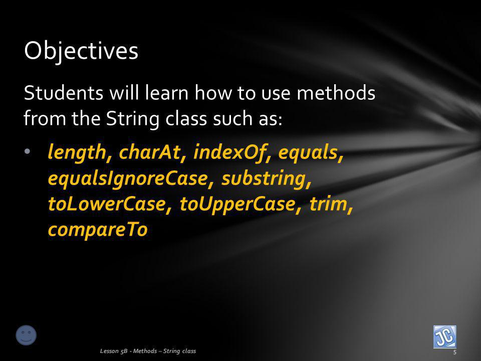 Students will learn how to use methods from the String class such as: length, charAt, indexOf, equals, equalsIgnoreCase, substring, toLowerCase, toUpperCase, trim, compareTo Objectives Lesson 5B - Methods – String class5