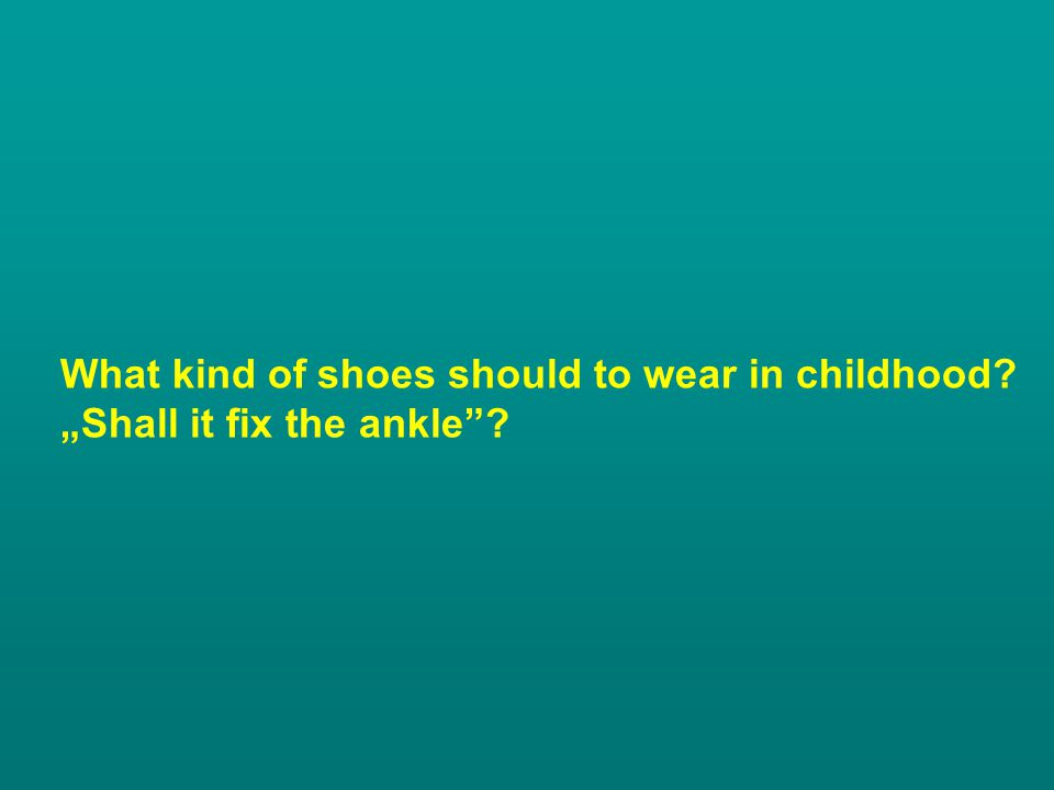 What kind of shoes should to wear in childhood? Shall it fix the ankle?