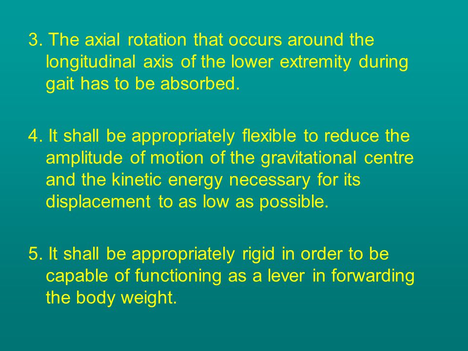 3. The axial rotation that occurs around the longitudinal axis of the lower extremity during gait has to be absorbed. 4. It shall be appropriately fle