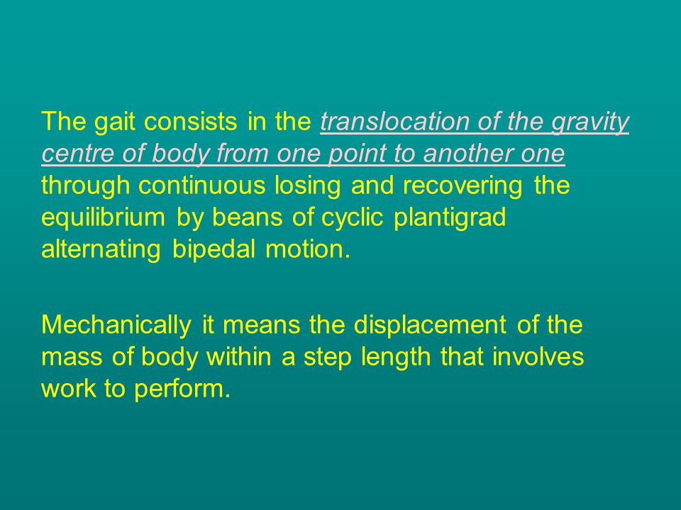 The gait consists in the translocation of the gravity centre of body from one point to another one through continuous losing and recovering the equilibrium by beans of cyclic plantigrad alternating bipedal motion.