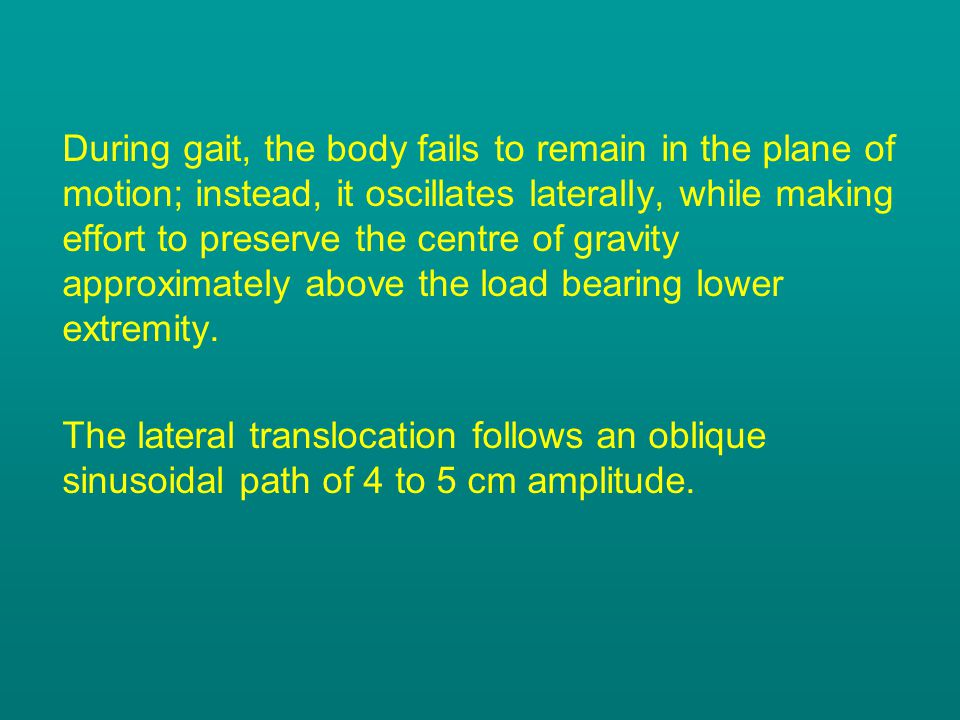 During gait, the body fails to remain in the plane of motion; instead, it oscillates laterally, while making effort to preserve the centre of gravity approximately above the load bearing lower extremity.