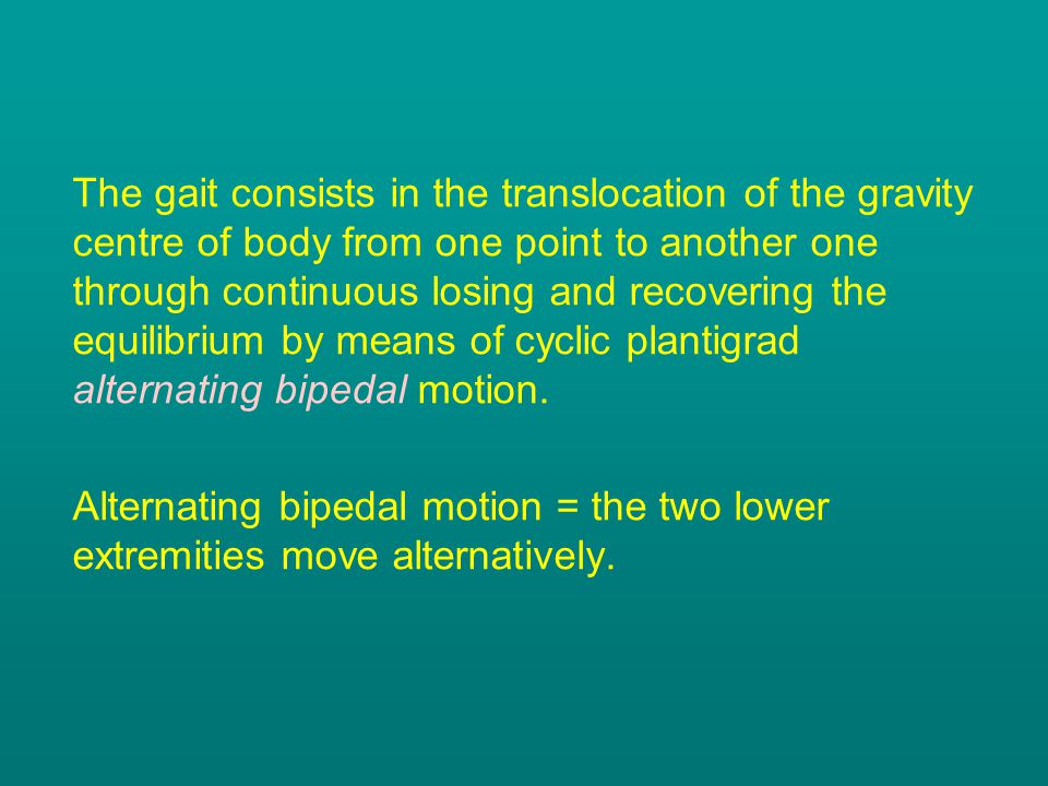 The gait consists in the translocation of the gravity centre of body from one point to another one through continuous losing and recovering the equilibrium by means of cyclic plantigrad alternating bipedal motion.