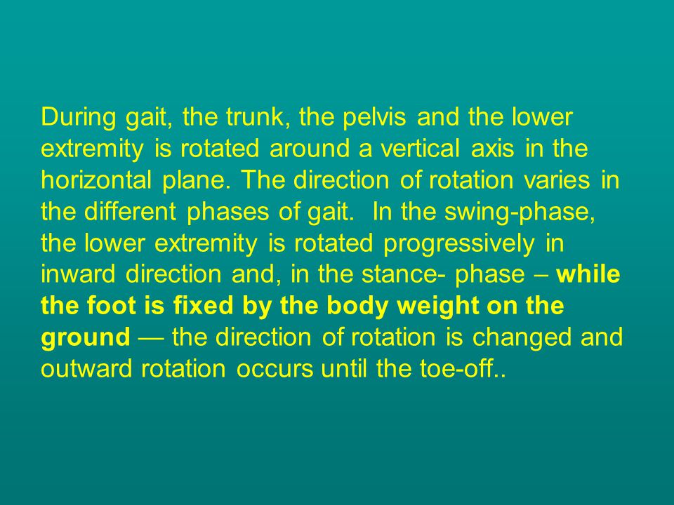 During gait, the trunk, the pelvis and the lower extremity is rotated around a vertical axis in the horizontal plane.