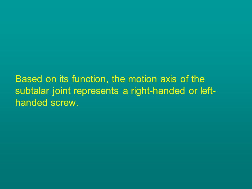 Based on its function, the motion axis of the subtalar joint represents a right-handed or left- handed screw.