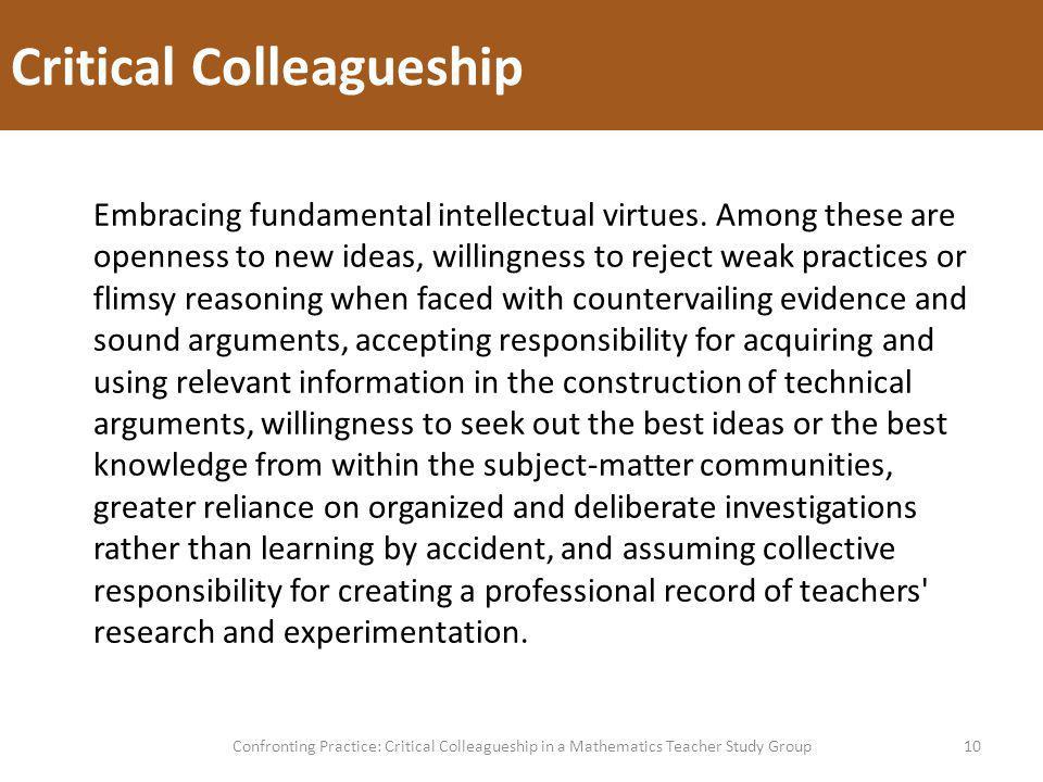 Critical Colleagueship 10Confronting Practice: Critical Colleagueship in a Mathematics Teacher Study Group Embracing fundamental intellectual virtues.