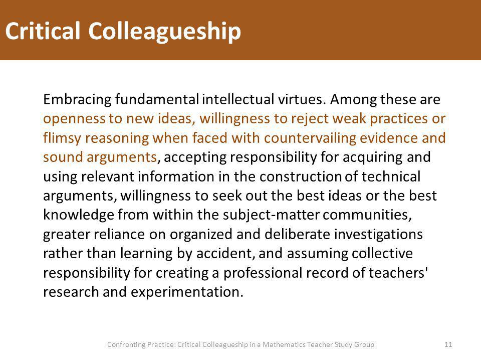Critical Colleagueship 11Confronting Practice: Critical Colleagueship in a Mathematics Teacher Study Group Embracing fundamental intellectual virtues.