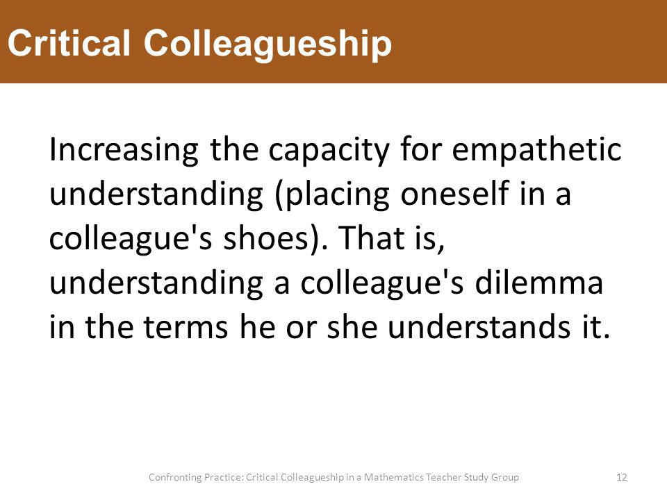 Critical Colleagueship 12Confronting Practice: Critical Colleagueship in a Mathematics Teacher Study Group Increasing the capacity for empathetic understanding (placing oneself in a colleague s shoes).