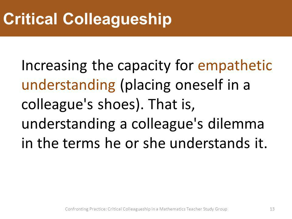 Critical Colleagueship 13Confronting Practice: Critical Colleagueship in a Mathematics Teacher Study Group Increasing the capacity for empathetic understanding (placing oneself in a colleague s shoes).