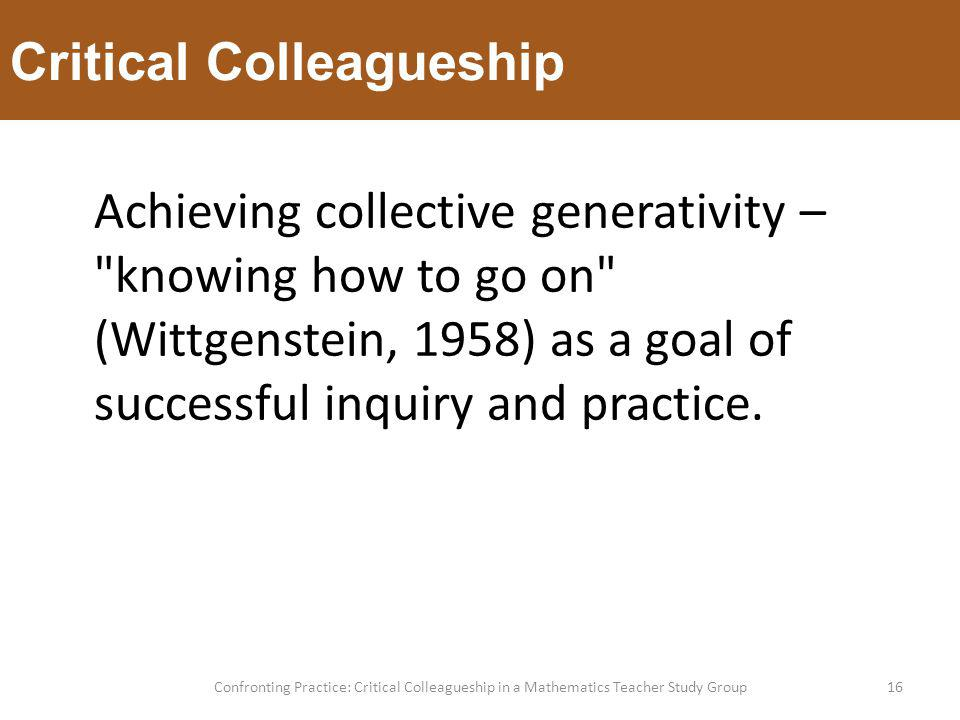 Critical Colleagueship 16Confronting Practice: Critical Colleagueship in a Mathematics Teacher Study Group Achieving collective generativity – knowing how to go on (Wittgenstein, 1958) as a goal of successful inquiry and practice.