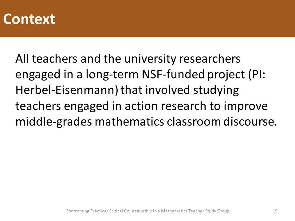 Context 19Confronting Practice: Critical Colleagueship in a Mathematics Teacher Study Group All teachers and the university researchers engaged in a long-term NSF-funded project (PI: Herbel-Eisenmann) that involved studying teachers engaged in action research to improve middle-grades mathematics classroom discourse.