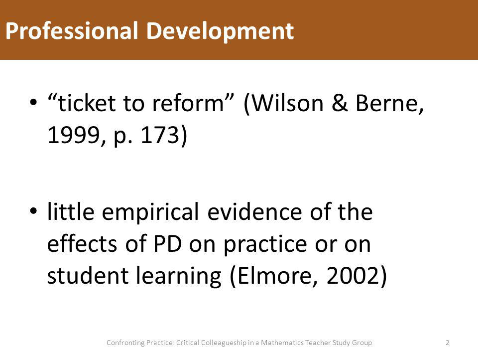 Professional Development 2Confronting Practice: Critical Colleagueship in a Mathematics Teacher Study Group ticket to reform (Wilson & Berne, 1999, p.