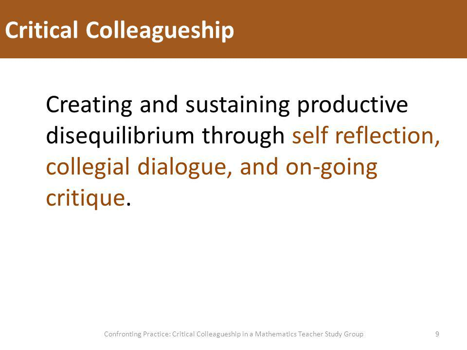 Critical Colleagueship 9Confronting Practice: Critical Colleagueship in a Mathematics Teacher Study Group Creating and sustaining productive disequilibrium through self reflection, collegial dialogue, and on-going critique.