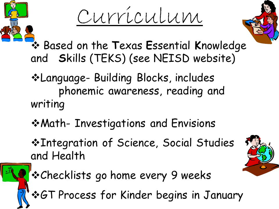 Curriculum Based on the Texas Essential Knowledge and Skills (TEKS) (see NEISD website) Language- Building Blocks, includes phonemic awareness, reading and writing Math- Investigations and Envisions Integration of Science, Social Studies and Health Checklists go home every 9 weeks GT Process for Kinder begins in January