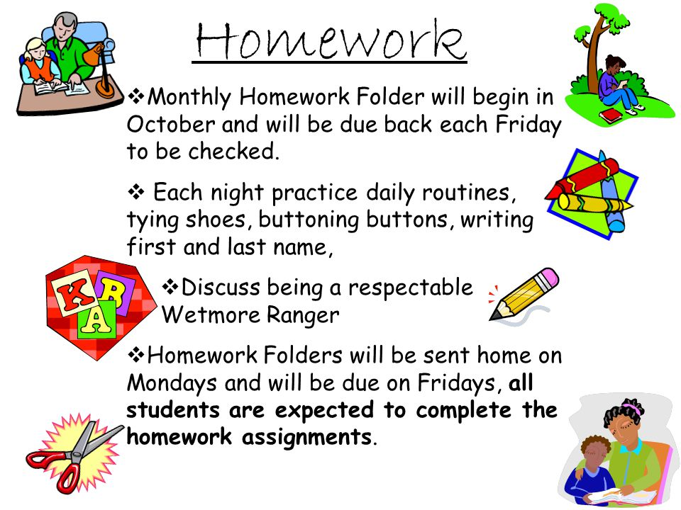 Homework Monthly Homework Folder will begin in October and will be due back each Friday to be checked.
