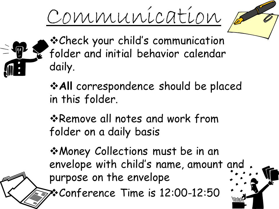 Communication Check your childs communication folder and initial behavior calendar daily.