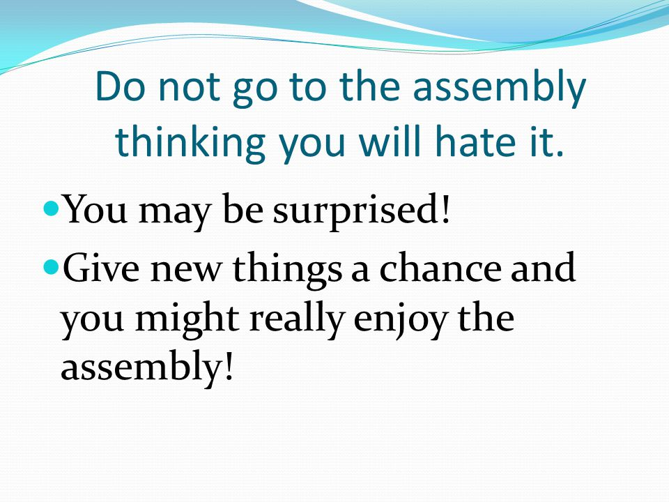Do not go to the assembly thinking you will hate it.