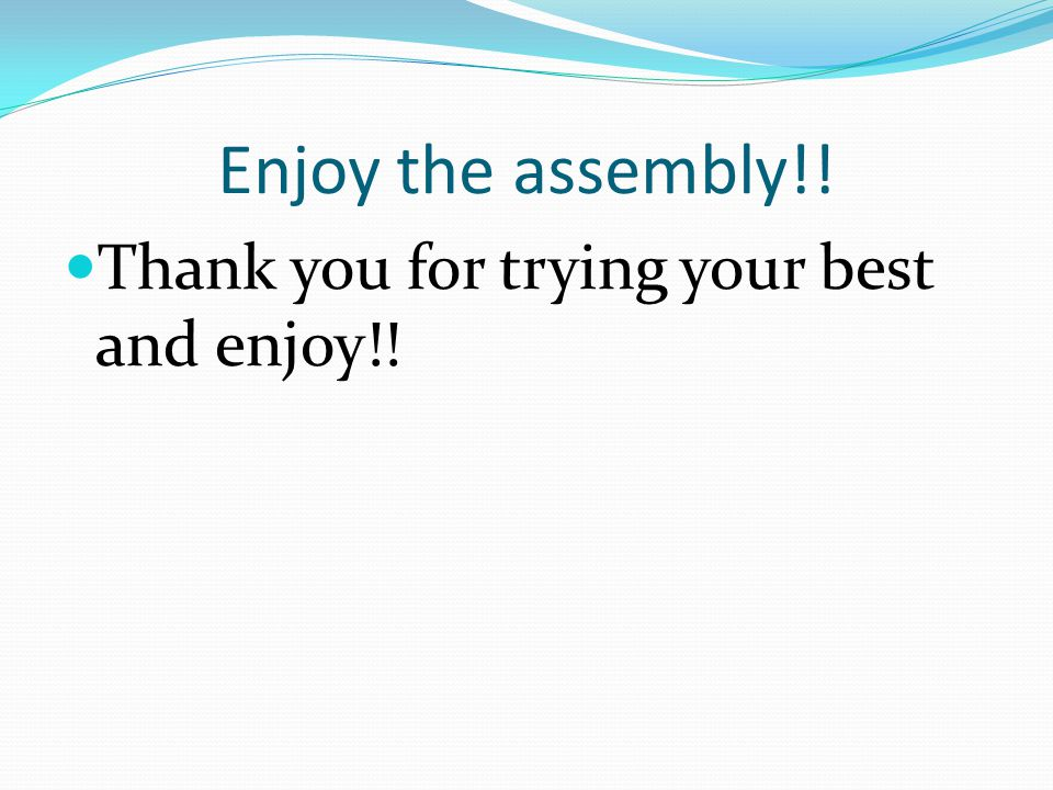 Enjoy the assembly!! Thank you for trying your best and enjoy!!