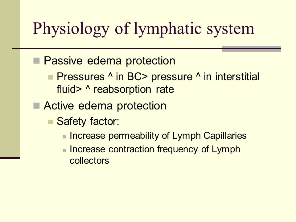 Physiology of lymphatic system Passive edema protection Pressures ^ in BC> pressure ^ in interstitial fluid> ^ reabsorption rate Active edema protecti