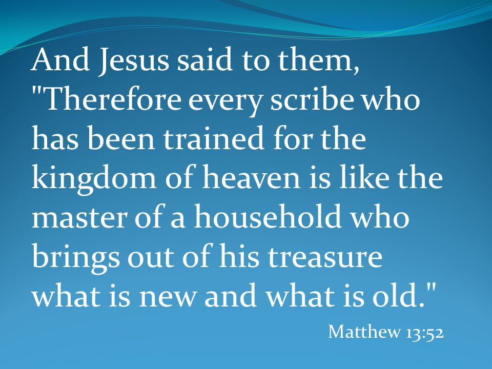 And Jesus said to them, Therefore every scribe who has been trained for the kingdom of heaven is like the master of a household who brings out of his treasure what is new and what is old. Matthew 13:52